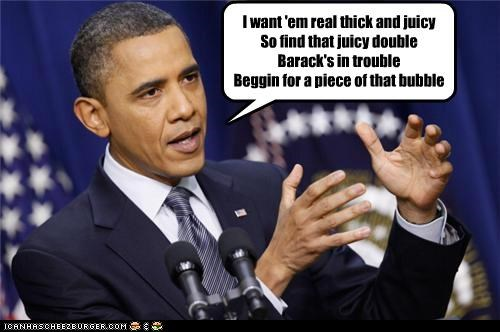 I want 'em real thick and juicy So find that juicy double Barack's in trouble Beggin for a piece of that bubble