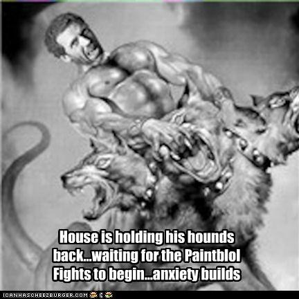 House is holding his hounds back...waiting for the Paintblol Fights to begin...anxiety builds