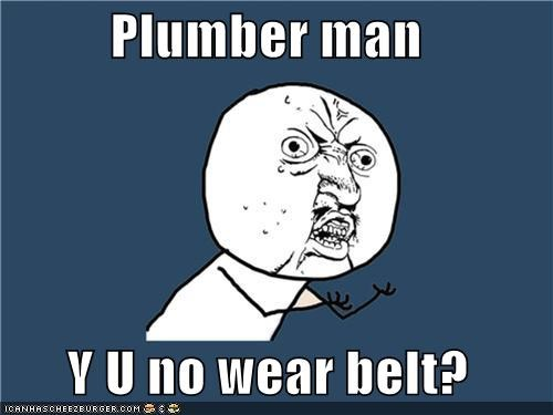 Plumber man        Y U no wear belt?