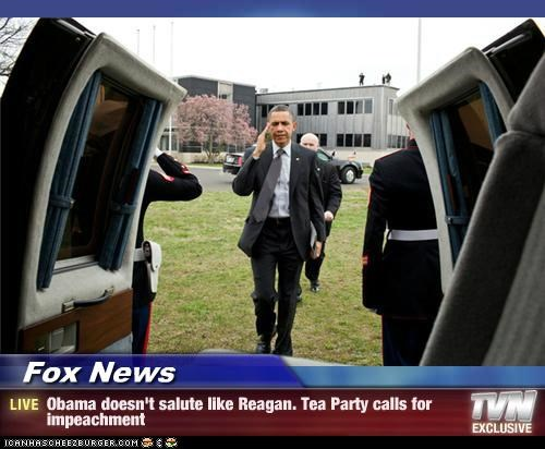 Fox News - Obama doesn't salute like Reagan. Tea Party calls for impeachment