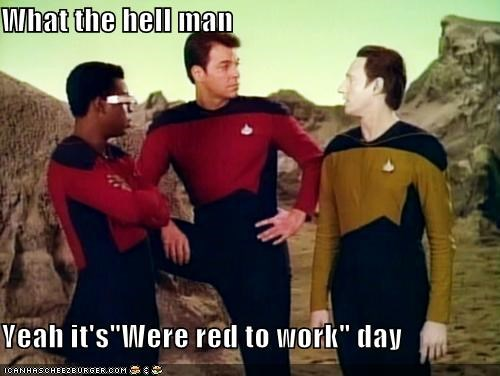 "What the hell man  Yeah it's""Were red to work"" day"