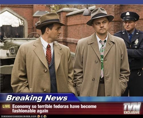 Breaking News - Economy so terrible fedoras have become fashionable again