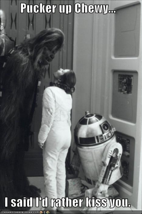 Pucker up Chewy...  I said I'd rather kiss you.