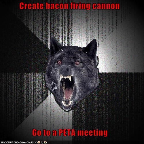 Create bacon firing cannon  Go to a PETA meeting