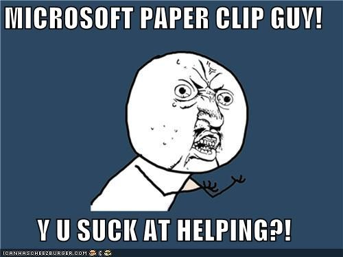 MICROSOFT PAPER CLIP GUY!  Y U SUCK AT HELPING?!