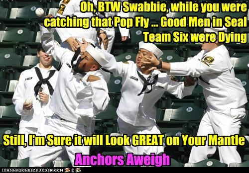 Oh, BTW Swabbie, while you were catching that Pop Fly ... Good Men in Seal Team Six were Dying