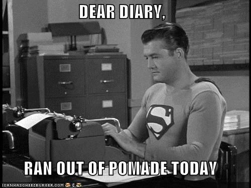 DEAR DIARY,  RAN OUT OF POMADE TODAY