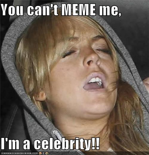 You can't MEME me,  I'm a celebrity!!