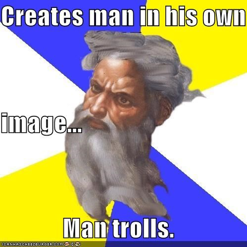 Creates man in his own image... Man trolls.