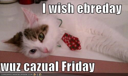 I wish ebreday  wuz cazual Friday