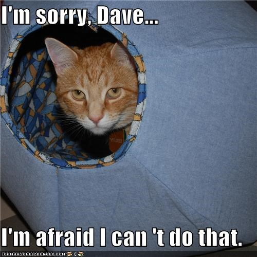 I'm sorry, Dave...  I'm afraid I can 't do that.