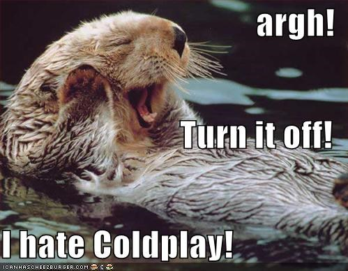 argh! Turn it off! I hate Coldplay!