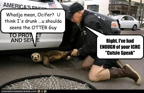 Whadja mean, Ocifer?  U think I's drunk ...u shoulda seens the OTTER Guy