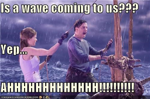 Is a wave coming to us??? Yep... AHHHHHHHHHHHHH!!!!!!!!!!