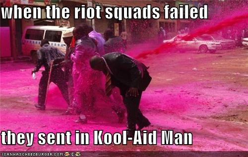 when the riot squads failed  they sent in Kool-Aid Man