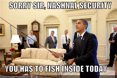 SORRY SIR, NASHNAL SECURITY  YOU HAS TO FISH INSIDE TODAY