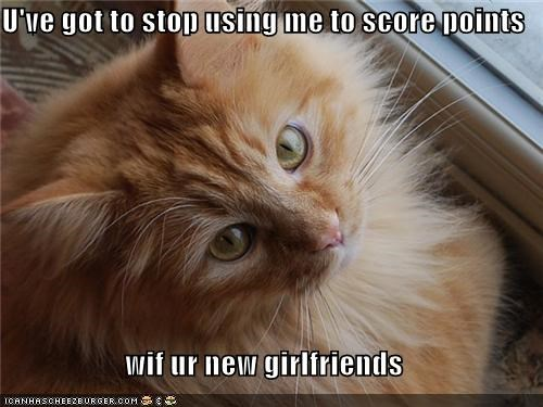 U've got to stop using me to score points  wif ur new girlfriends