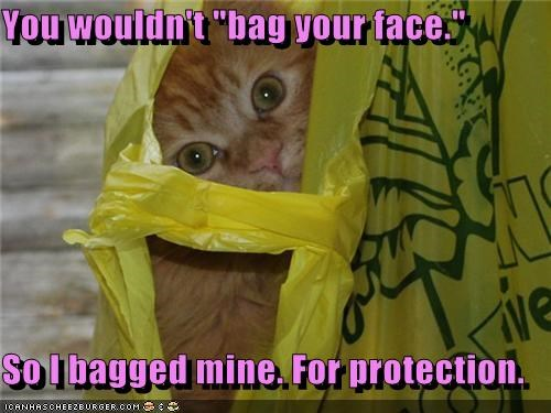 "You wouldn't ""bag your face.""  So I bagged mine. For protection."