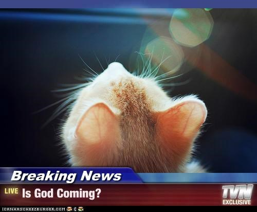 Breaking News - Is God Coming?