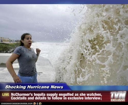 Shocking Hurricane News - NcCharmer's tequila supply engulfed as she watches.  Cocktails and details to follow in exclusive interview.