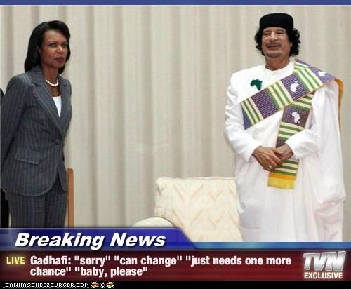 "Breaking News - Gadhafi: ""sorry"" ""can change"" ""just needs one more chance"" ""baby, please"""