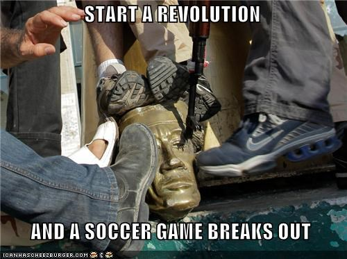 START A REVOLUTION    AND A SOCCER GAME BREAKS OUT
