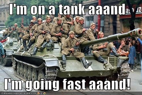 I'm on a tank aaand  I'm going fast aaand!