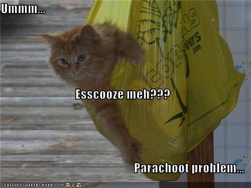 Ummm... Esscooze meh??? Parachoot problem...
