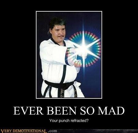 awesome,ever been so mad,hilarious,karate,punch,yes plenty of times