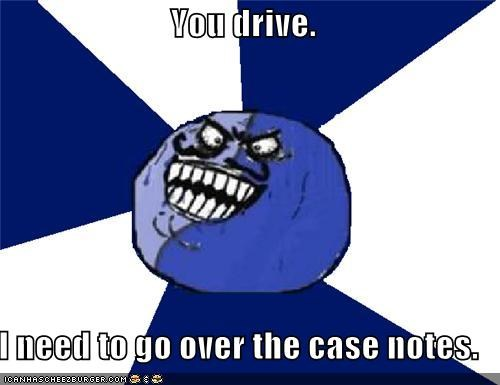 You drive.  I need to go over the case notes.
