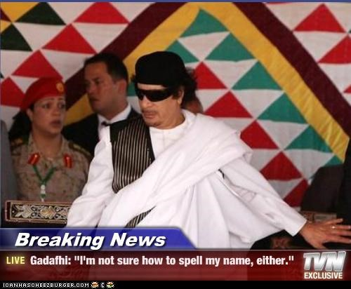 "Breaking News - Gadafhi: ""I'm not sure how to spell my name, either."""