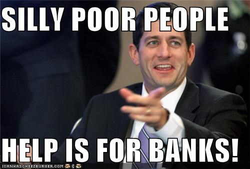 SILLY POOR PEOPLE  HELP IS FOR BANKS!