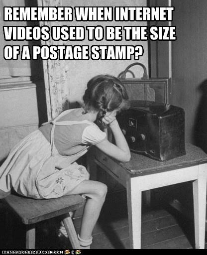 REMEMBER WHEN INTERNET VIDEOS USED TO BE THE SIZEOF A POSTAGE STAMP?