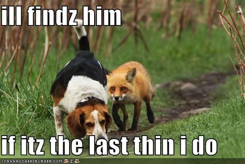 ill findz him  if itz the last thin i do