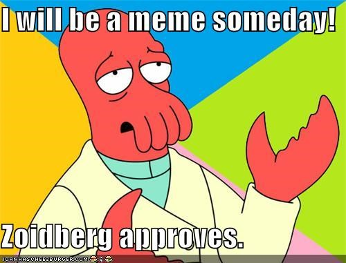 I will be a meme someday!  Zoidberg approves.