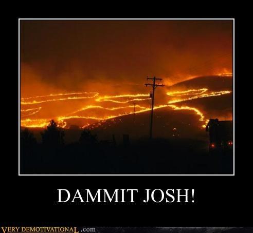 dammit,fire,hilarious,josh