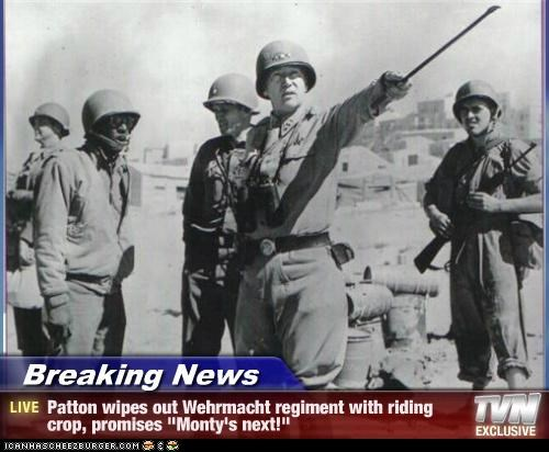"Breaking News - Patton wipes out Wehrmacht regiment with riding crop, promises ""Monty's next!"""