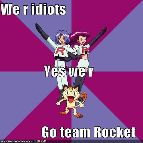 We r idiots Yes we r Go team Rocket
