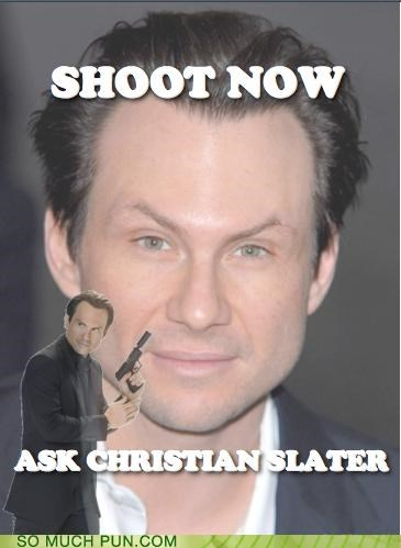 advice,ask,christian slater,Hall of Fame,later,literalism,misinterpretation,now,questions,quote,shoot,shoot first,similar sounding
