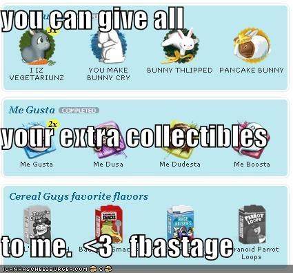 you can give all your extra collectibles to me.  <3   fbastage