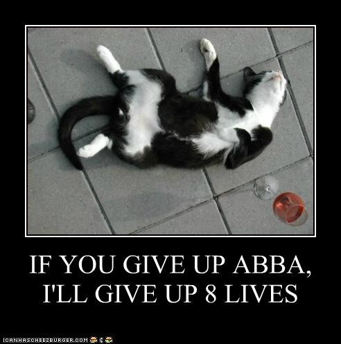 IF YOU GIVE UP ABBA, I'LL GIVE UP 8 LIVES