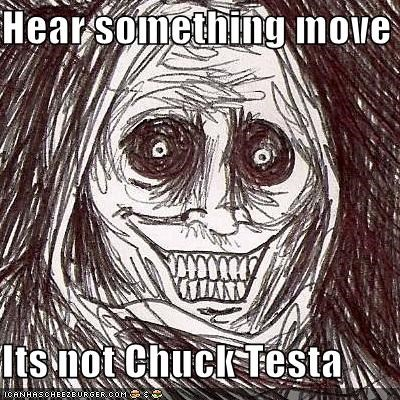 Hear something move  Its not Chuck Testa