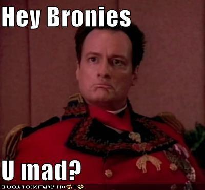 Hey Bronies  U mad?