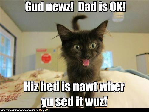 Gud newz!  Dad is OK!