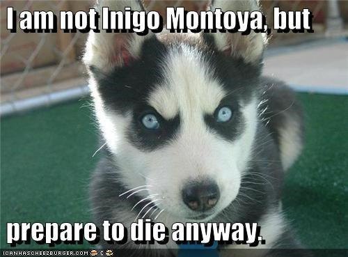 I am not Inigo Montoya, but   prepare to die anyway.