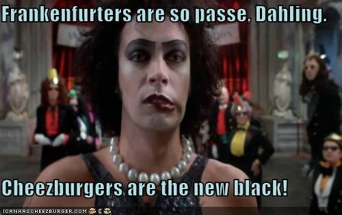 Frankenfurters are so passe, Dahling.  Cheezburgers are the new black!