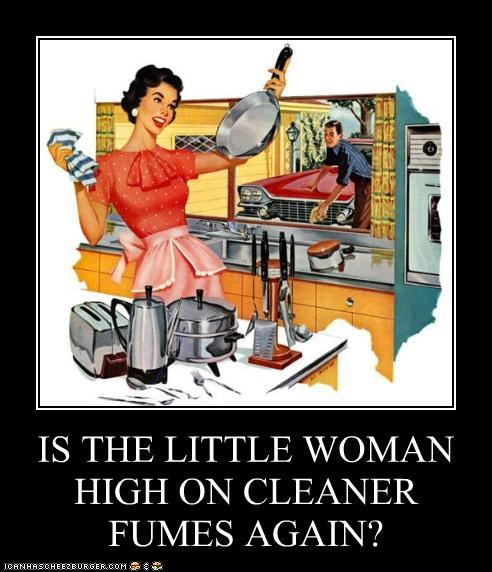 IS THE LITTLE WOMAN HIGH ON CLEANER FUMES AGAIN?
