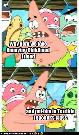 annoying,childhood,class,friend,pushing patrick,Terrible Teacher