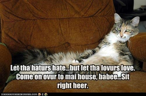 Let tha haturs hate...but let tha lovurs love. Come on ovur to mai house, babee...Sit right heer.