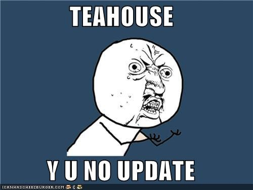 TEAHOUSE  Y U NO UPDATE